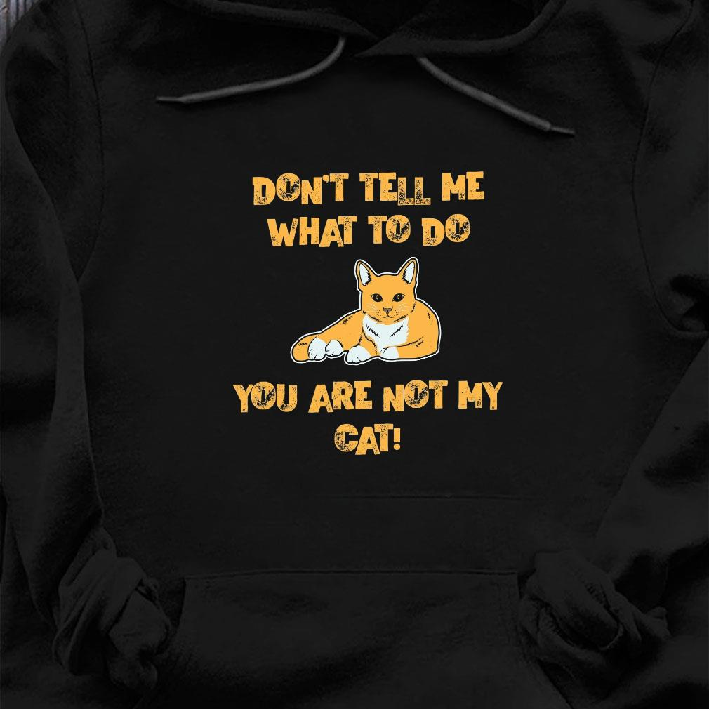 Don't tell me what to do you are not my cat shirt hoodie