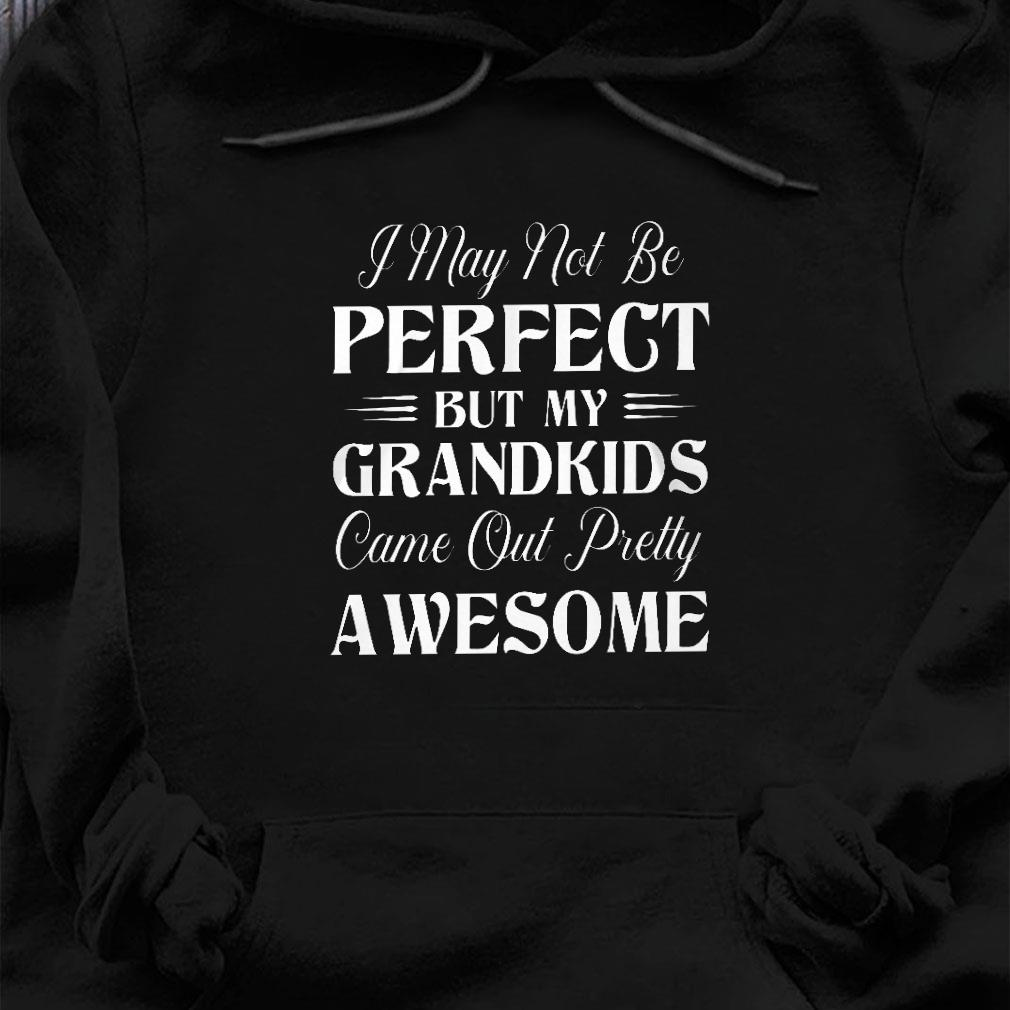I may not be perfect but my grandkids come out pretty awesome shirt hoodie