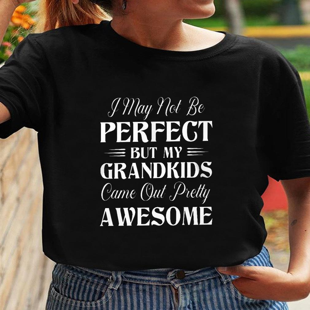 I may not be perfect but my grandkids come out pretty awesome shirt ladies tee