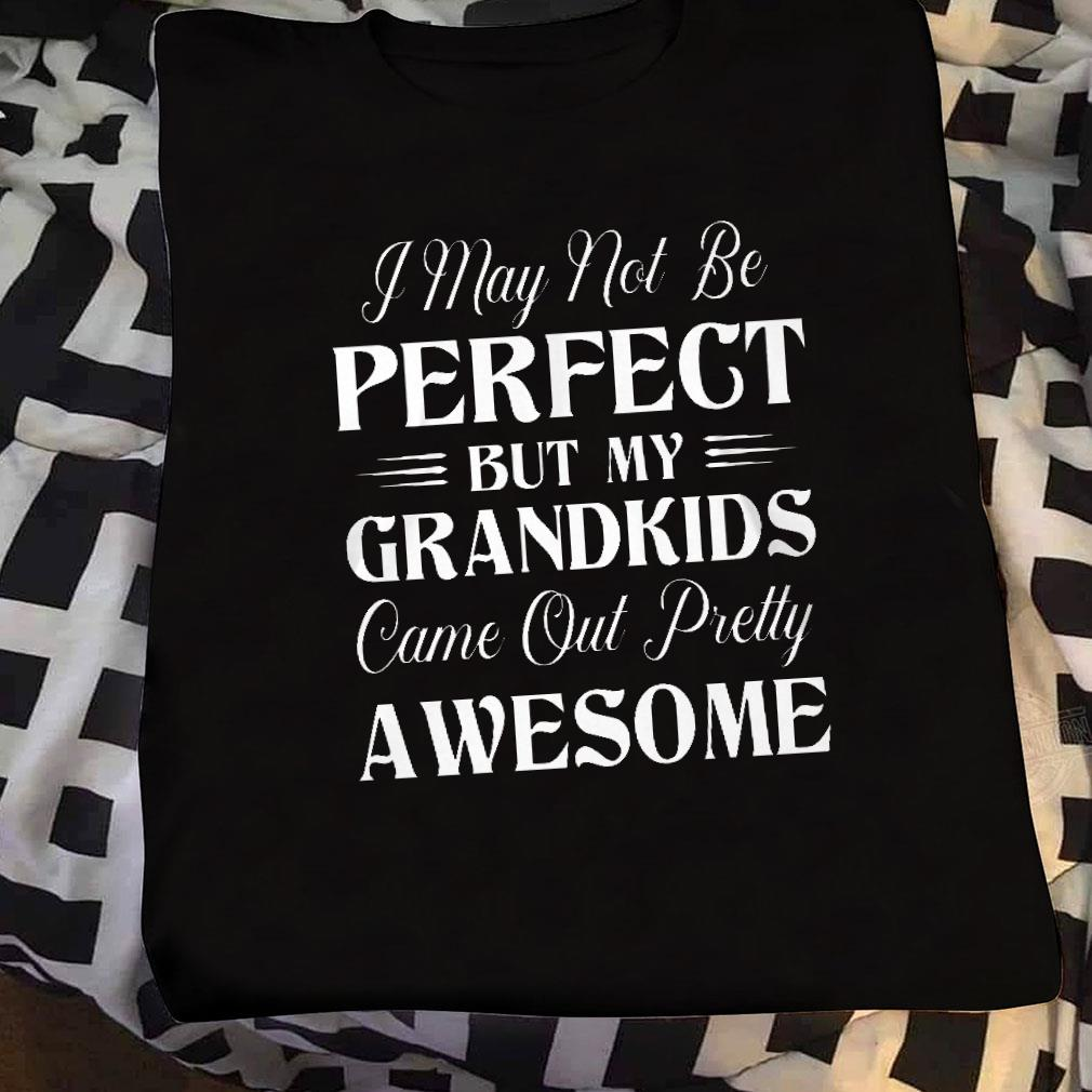 I may not be perfect but my grandkids come out pretty awesome shirt sweater
