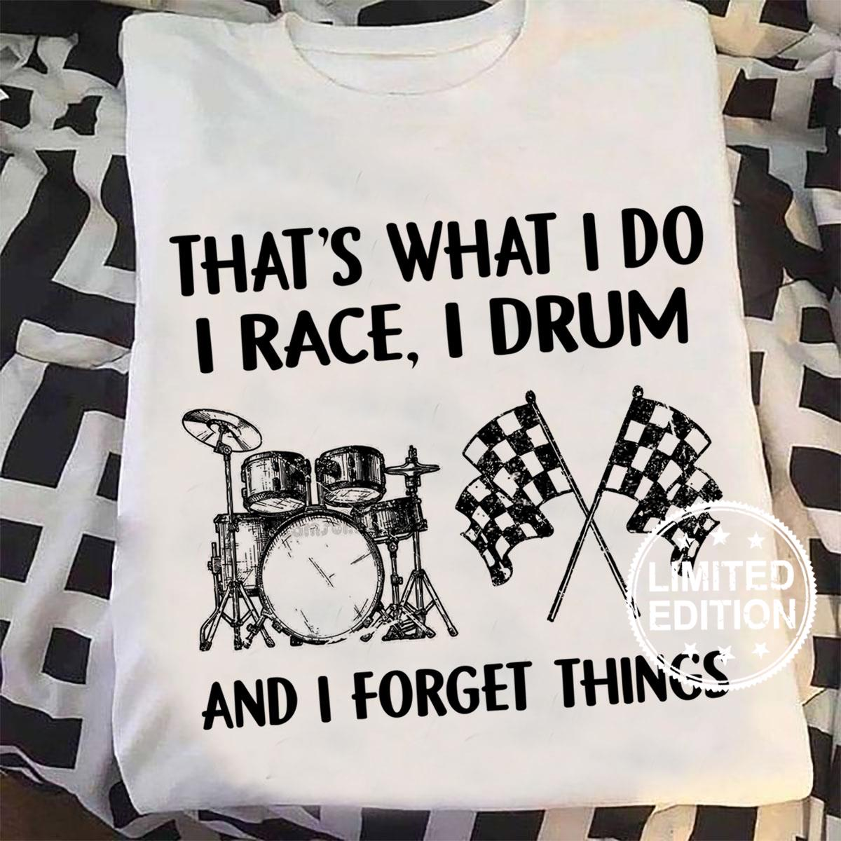 That's what i do i race i drum and i forget things shirt