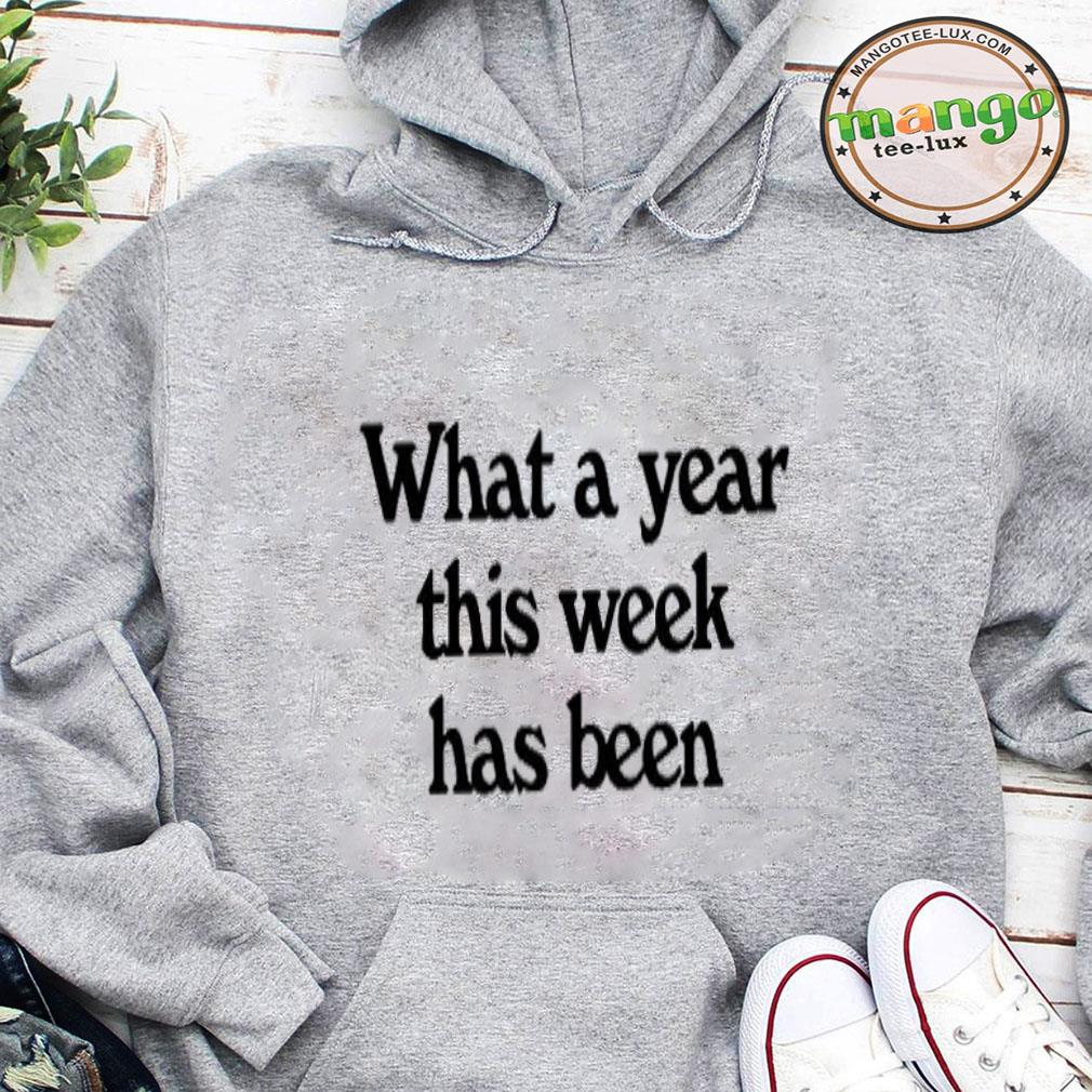 What a year this week has been shirt hoodie