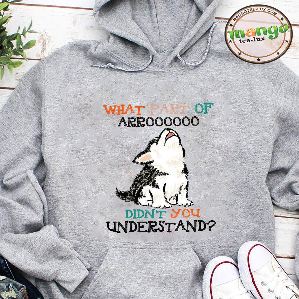 What part of arroooooo didn't you understand shirt hoodie