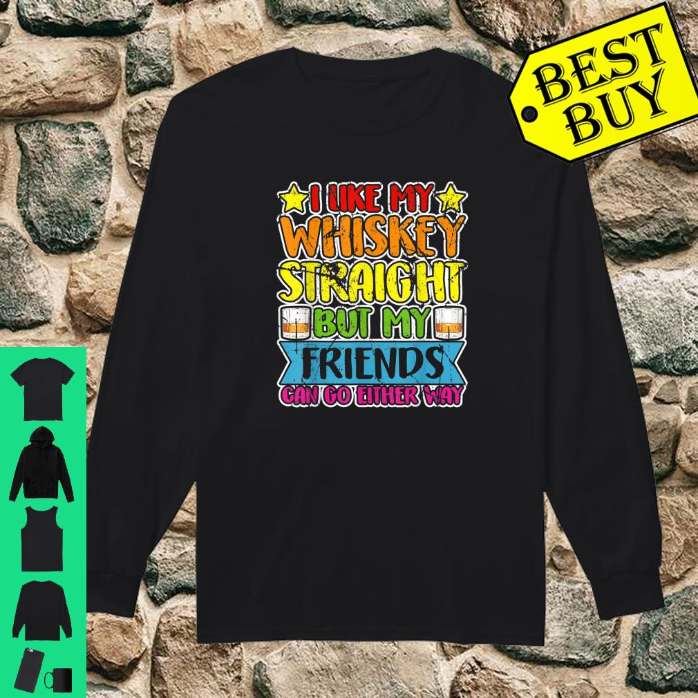 I Like My Whiskey Straight but my Friends Can Go Either Way shirt long sleeved