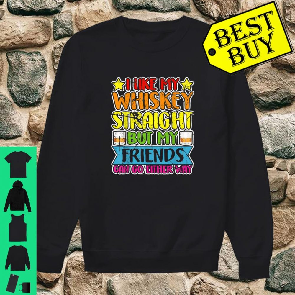 I Like My Whiskey Straight but my Friends Can Go Either Way shirt sweater