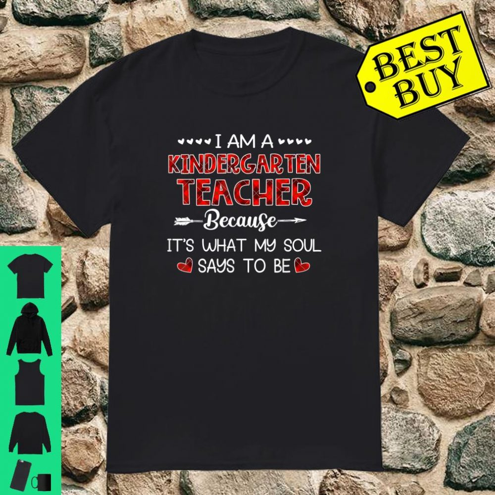I am kindergarten teacher because it's what my soul says to Shirt