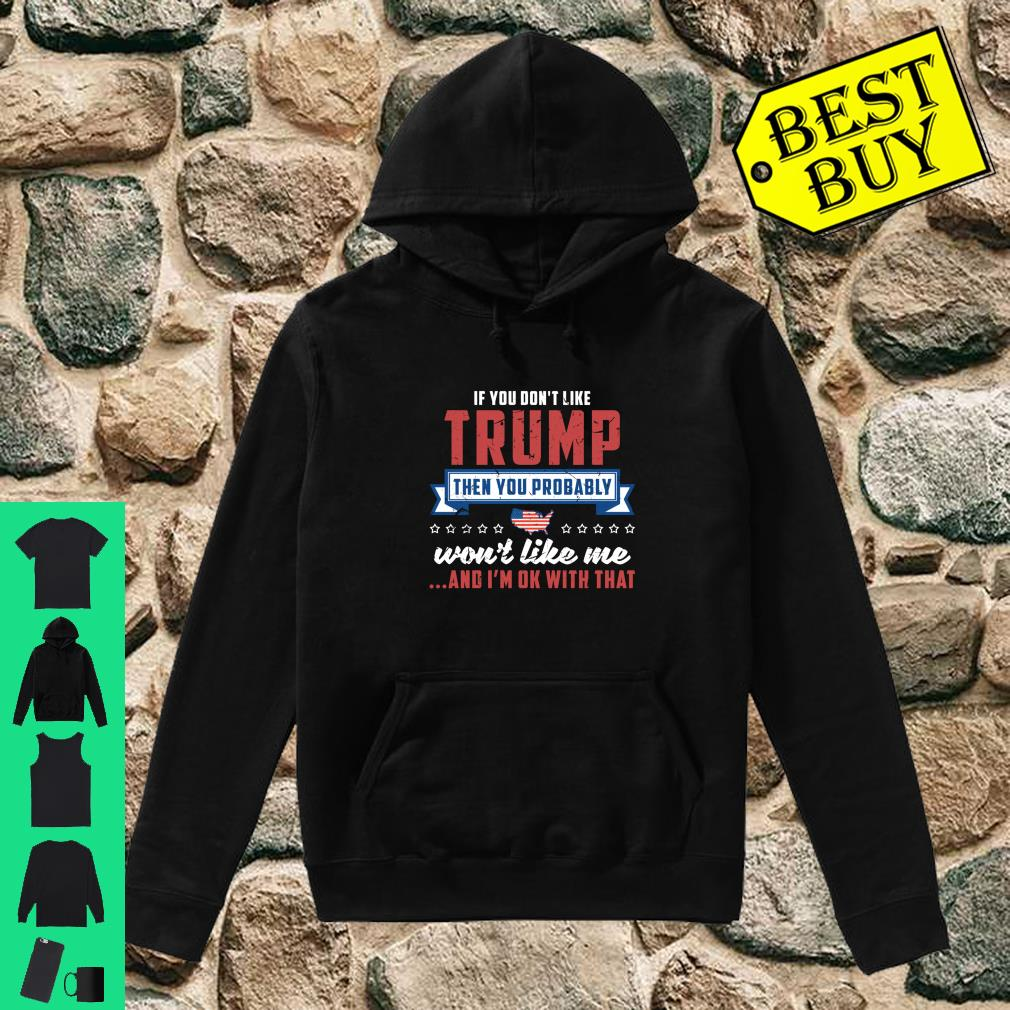 If you don't like Trump then you probably won't like me and I'm ok with that shirt hoodie