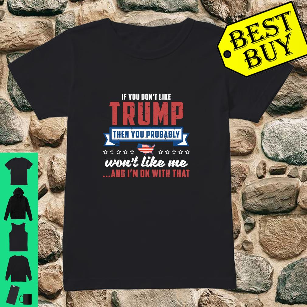 If you don't like Trump then you probably won't like me and I'm ok with that shirt ladies tee