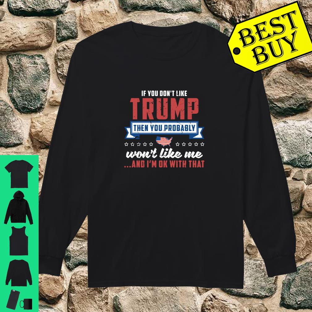If you don't like Trump then you probably won't like me and I'm ok with that shirt long sleeved