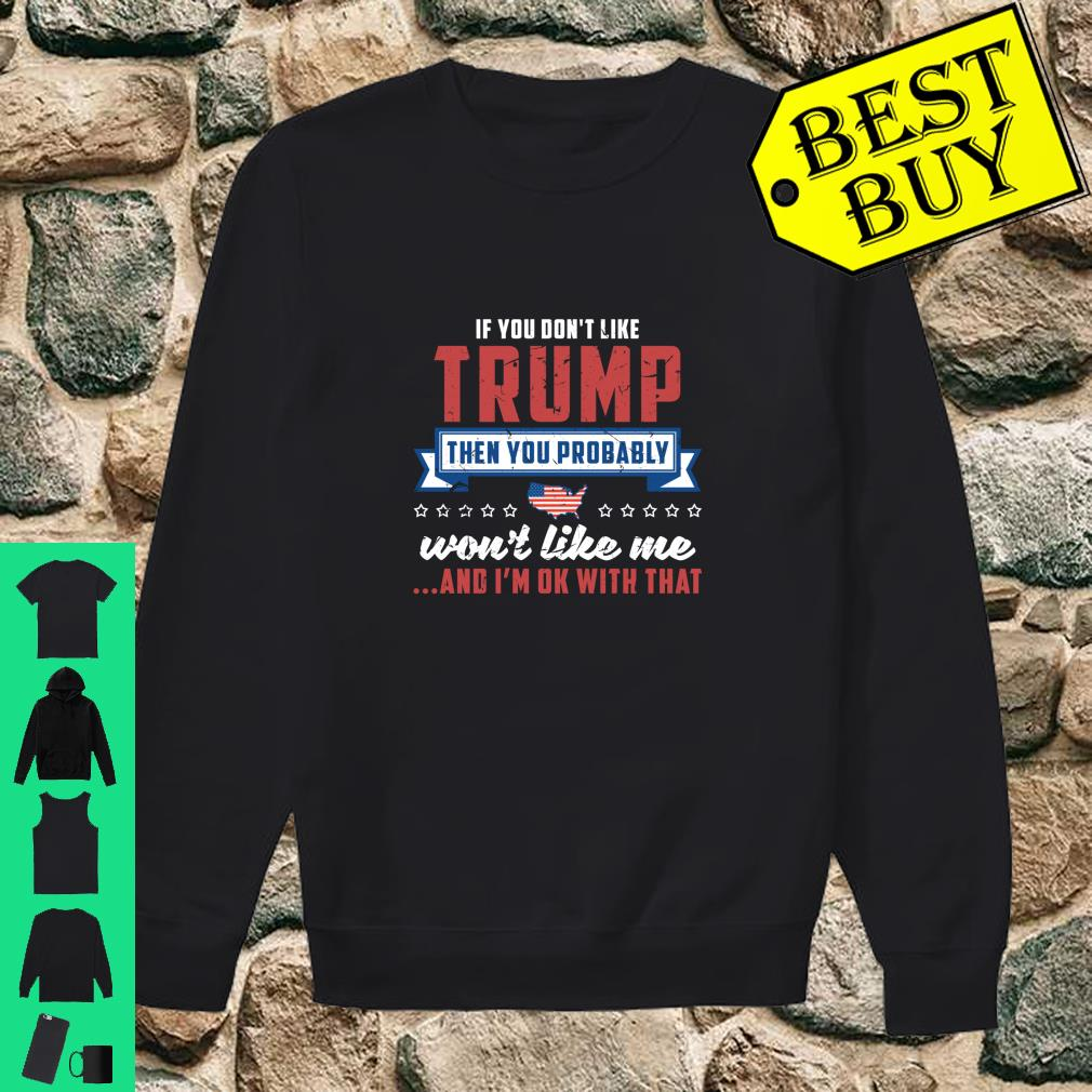 If you don't like Trump then you probably won't like me and I'm ok with that shirt sweater