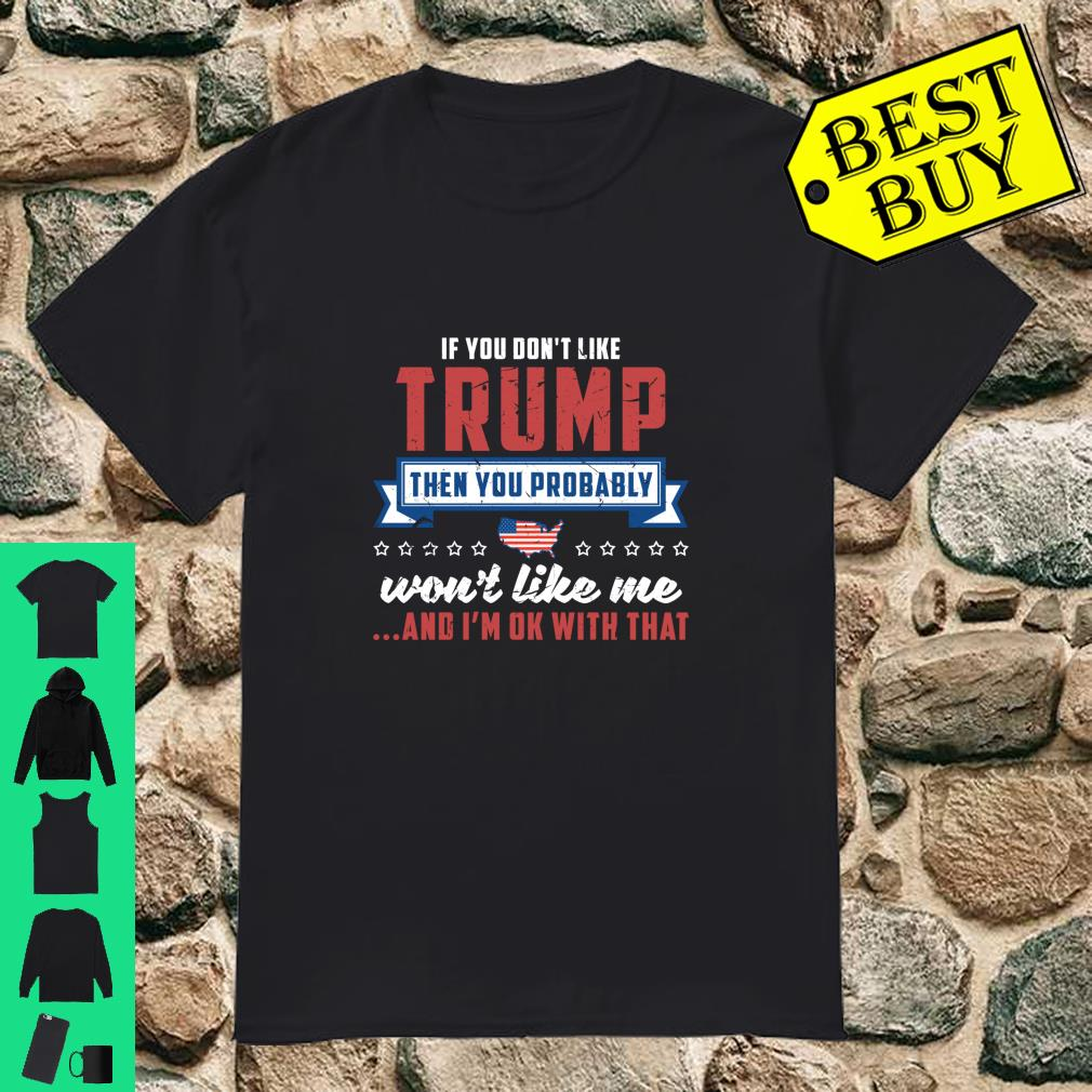 If you don't like Trump then you probably won't like me and I'm ok with that shirt