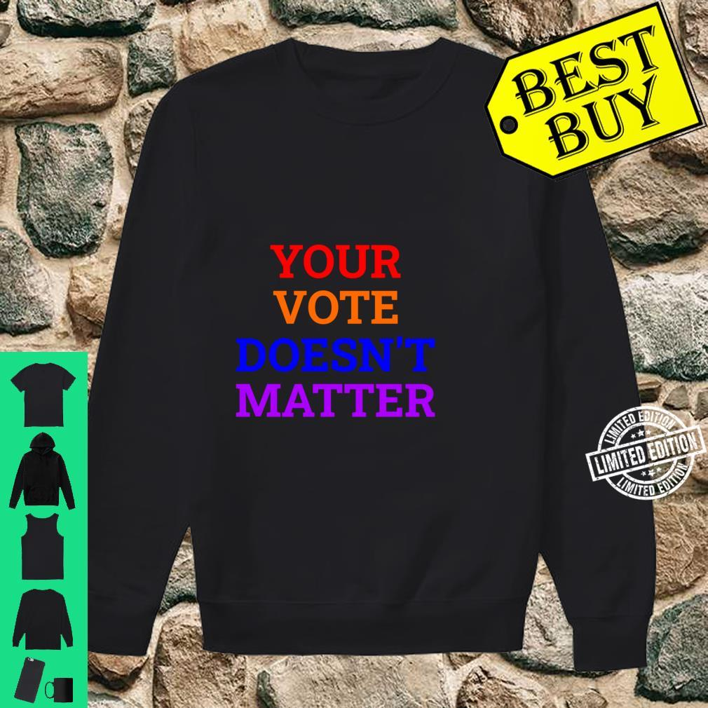 Your Vote Doesn't Matter Shirt sweater